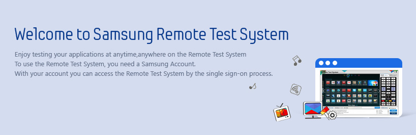 Enjoy testing your applications at anytime,anywhere on the Remote Test System To use the Remote Test System, you need a Samsung Account. With your account you can access the Remote Test System by the single sign-on process.