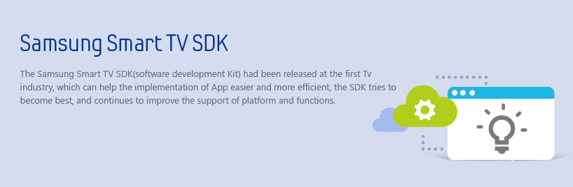 The Samsung Smart TV SDK(software development Kit) had been released at the first Tv industry, which can help the implementation of App easier and more efficient, the SDK tries to become best, and continues to improve the support of platform and functions.