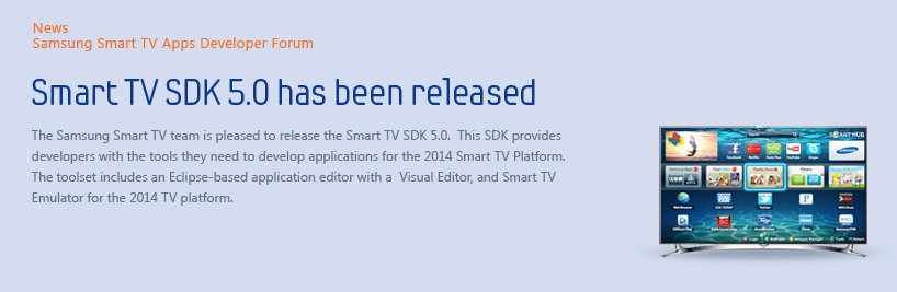 The Samsung Smart TV team is pleased to release the Smart TV SDK 5.0 beta.  This SDK provides developers with the tools they need to develop applications for the 2014 Smart TV Platform. The toolset includes an Eclipse-based application editor with a  Visual Editor, and Smart TV Emulator for the 2014 TV platform.