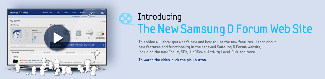 Introducing The New Samsung D Froum Web Site This video will show you what's new and how to use the new features. Learn about new features and functionality in the renewed Samsung D Forum website, including the new Forum, sdk, Up&Down, Activity Level, Quiz and more. To watch the video, click the play button.